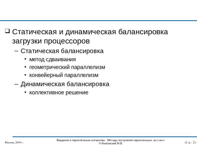 Статическая и динамическая балансировка загрузки процессоров Статическая балансировка метод сдваивания геометрический параллелизм конвейерный параллелизм Динамическая балансировка коллективное решение Москва, 2009 г. Введение в параллельные алгоритм…
