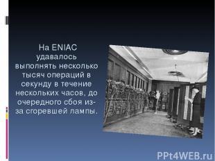 На ENIAC удавалось выполнять несколько тысяч операций в секунду в течение нескол