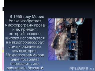 В 1955 году Морис Уилкс изобретает микропрограммирование, принцип, который поздн