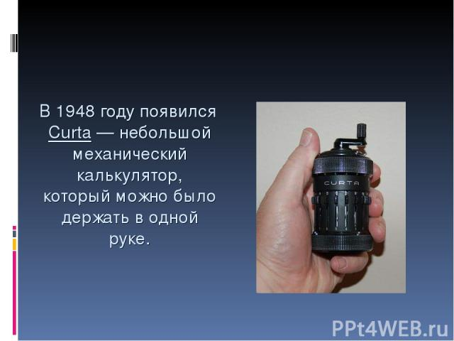 В 1948 году появился Curta— небольшой механический калькулятор, который можно было держать в одной руке.