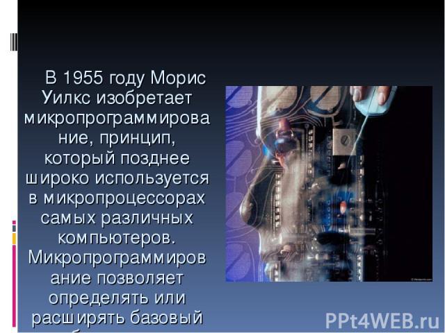 В 1955 году Морис Уилкс изобретает микропрограммирование, принцип, который позднее широко используется в микропроцессорах самых различных компьютеров. Микропрограммирование позволяет определять или расширять базовый набор команд с помощью встроенных…