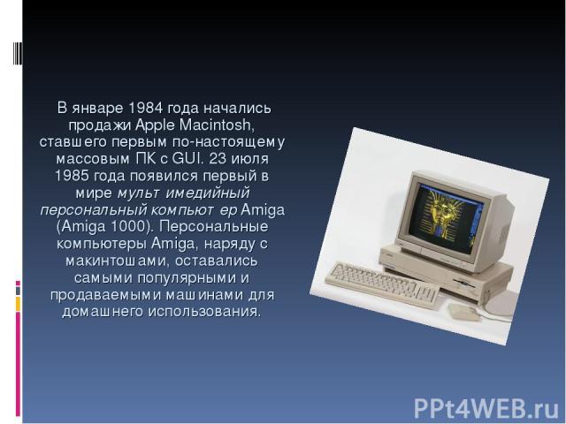 В январе 1984 года начались продажи Apple Macintosh, ставшего первым по-настоящему массовым ПК с GUI. 23 июля 1985 года появился первый в мире мультимедийный персональный компьютер Amiga (Amiga 1000). Персональные компьютеры Amiga, наряду с макинтош…