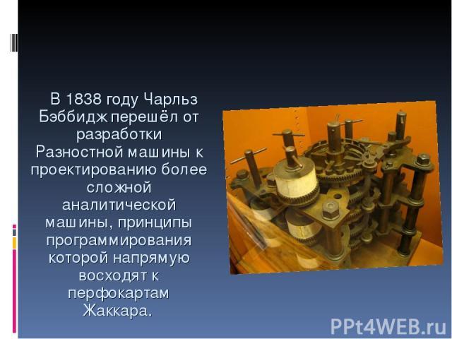В 1838 году Чарльз Бэббидж перешёл от разработки Разностной машины к проектированию более сложной аналитической машины, принципы программирования которой напрямую восходят к перфокартам Жаккара.