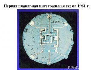 Первая планарная интегральная схема 1961 г. 25 мкм