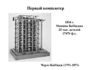 Первый компьютер 1834 г. Машина Баббиджа 25 тыс. деталей 17470 ф.с. Чарлз Баббид