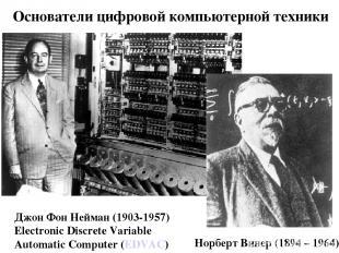 Основатели цифровой компьютерной техники Норберт Винер (1894 – 1964) Джон Фон Не