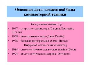 Основные даты элементной базы компьютерной техники Электронный компьютер 1947 –