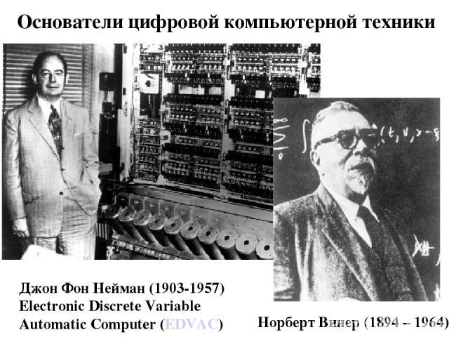 Основатели цифровой компьютерной техники Норберт Винер (1894 – 1964) Джон Фон Нейман (1903-1957) Electronic Discrete Variable Automatic Computer (EDVAC)