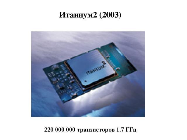 Итаниум2 (2003) 220 000 000 транзисторов 1.7 ГГц