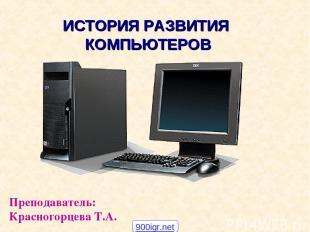 ИСТОРИЯ РАЗВИТИЯ КОМПЬЮТЕРОВ Преподаватель: Красногорцева Т.А. 900igr.net