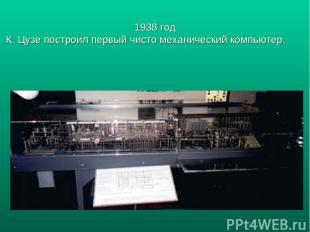 1938 год К. Цузе построил первый чисто механический компьютер.