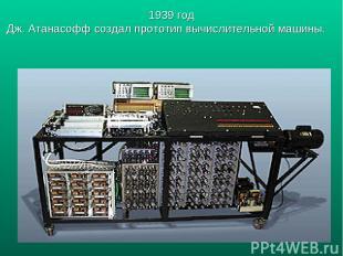 1939 год Дж. Атанасофф создал прототип вычислительной машины.