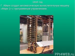 1944 год Г. Айкен создал автоматическую вычислительную машину «Марк-1» с програм