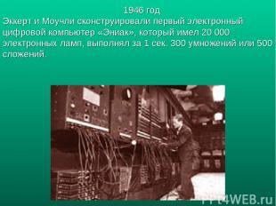 1946 год Эккерт и Моучли сконструировали первый электронный цифровой компьютер «