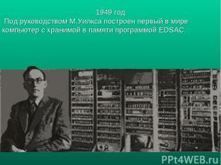 1949 год Под руководством М.Уилкса построен первый в мире компьютер с хранимой в