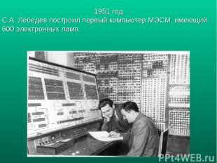 1951 год С.А. Лебедев построил первый компьютер МЭСМ, имеющий 600 электронных ла