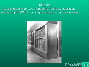1952 год Под руководством С.А. Лебедева в Москве построен компьютер БЭСМ-1 – в т