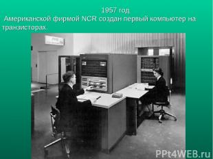 1957 год Американской фирмой NCR создан первый компьютер на транзисторах.