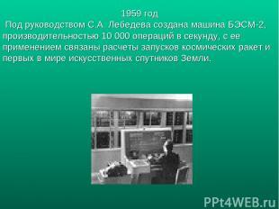 1959 год Под руководством С.А. Лебедева создана машина БЭСМ-2, производительност