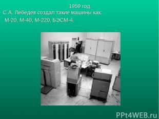 1959 год С.А. Лебедев создал такие машины как: М-20, М-40, М-220, БЭСМ-4.