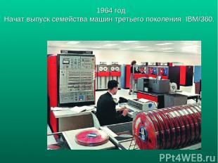 1964 год Начат выпуск семейства машин третьего поколения IBM/360.