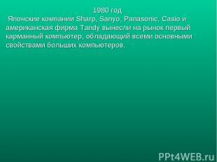 1980 год Японские компании Sharp, Sanyo, Panasonic, Casio и американская фирма T