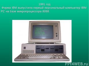 1981 год Фирма IBM выпустила первый персональный компьютер IBM PC на базе микроп