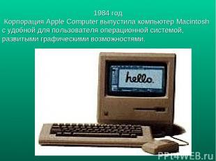 1984 год Корпорация Apple Computer выпустила компьютер Macintosh c удобной для п