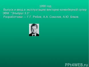 """1990 год Выпуск и ввод в эксплуатацию векторно-конвейерной супер ЭВМ """"Эльбрус 3."""