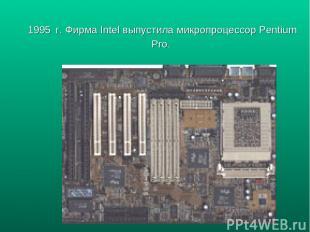 1995 г. Фирма Intel выпустила микропроцессор Pentium Pro.