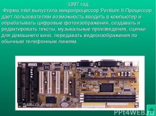 1997 год Фирма Intel выпустила микропроцессор Pentium II.Процессор дает пользова