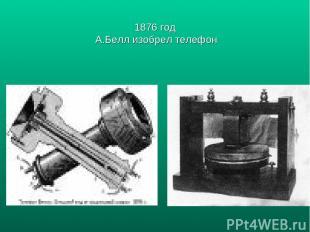 1876 год А.Белл изобрел телефон