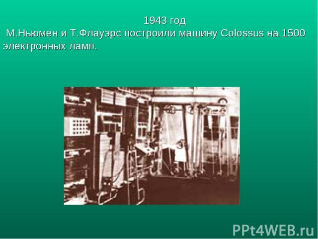 1943 год М.Ньюмен и Т.Флауэрс построили машину Colossus на 1500 электронных ламп.