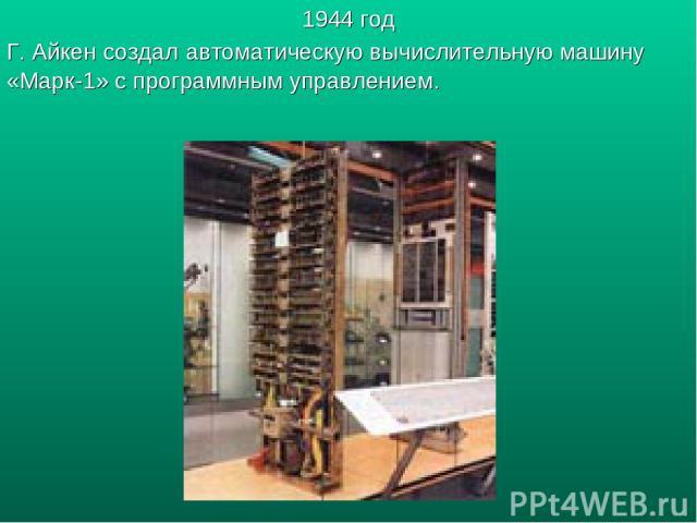 1944 год Г. Айкен создал автоматическую вычислительную машину «Марк-1» с программным управлением.
