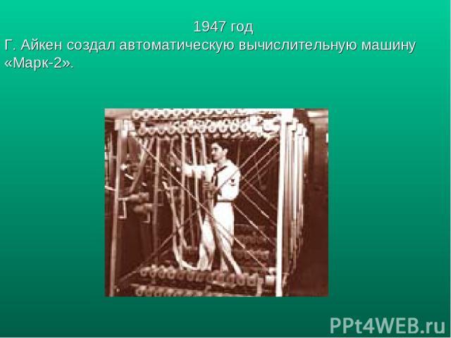 1947 год Г. Айкен создал автоматическую вычислительную машину «Марк-2».