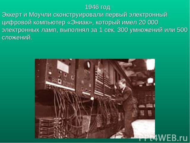 1946 год Эккерт и Моучли сконструировали первый электронный цифровой компьютер «Эниак», который имел 20 000 электронных ламп, выполнял за 1 сек. 300 умножений или 500 сложений.