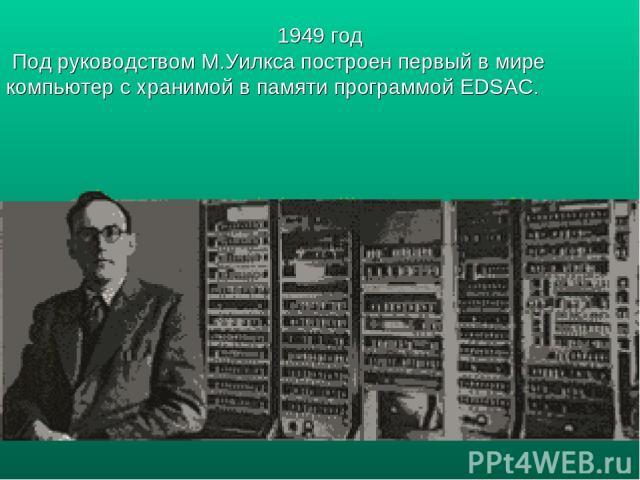 1949 год Под руководством М.Уилкса построен первый в мире компьютер с хранимой в памяти программой EDSAC.