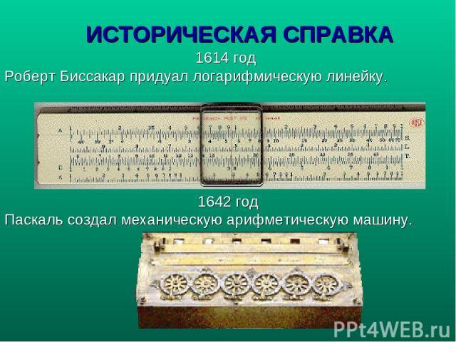 ИСТОРИЧЕСКАЯ СПРАВКА 1614 год Роберт Биссакар придуал логарифмическую линейку. 1642 год Паскаль создал механическую арифметическую машину.