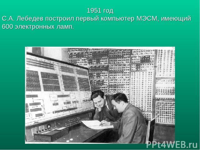 1951 год С.А. Лебедев построил первый компьютер МЭСМ, имеющий 600 электронных ламп.