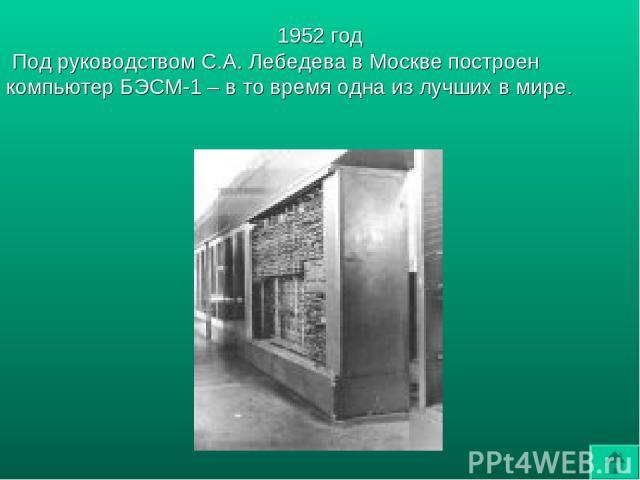 1952 год Под руководством С.А. Лебедева в Москве построен компьютер БЭСМ-1 – в то время одна из лучших в мире.