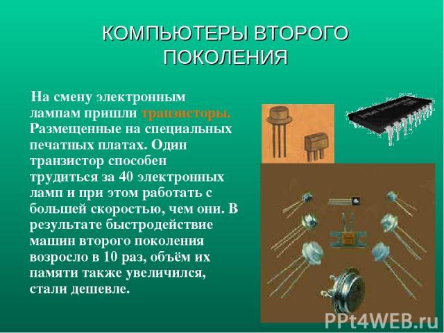 На смену электронным лампам пришли транзисторы. Размещенные на специальных печатных платах. Один транзистор способен трудиться за 40 электронных ламп и при этом работать с большей скоростью, чем они. В результате быстродействие машин второго поколен…