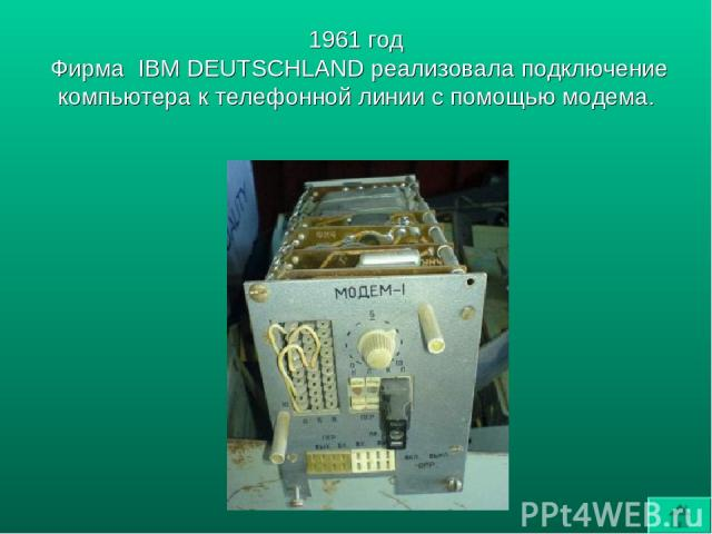 1961 год Фирма IBM DEUTSCHLAND реализовала подключение компьютера к телефонной линии с помощью модема.