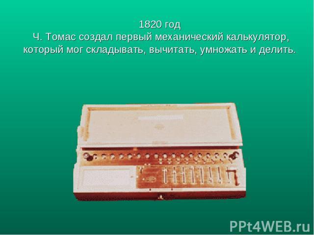1820 год Ч. Томас создал первый механический калькулятор, который мог складывать, вычитать, умножать и делить.