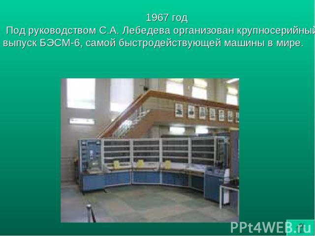 1967 год Под руководством С.А. Лебедева организован крупносерийный выпуск БЭСМ-6, самой быстродействующей машины в мире.