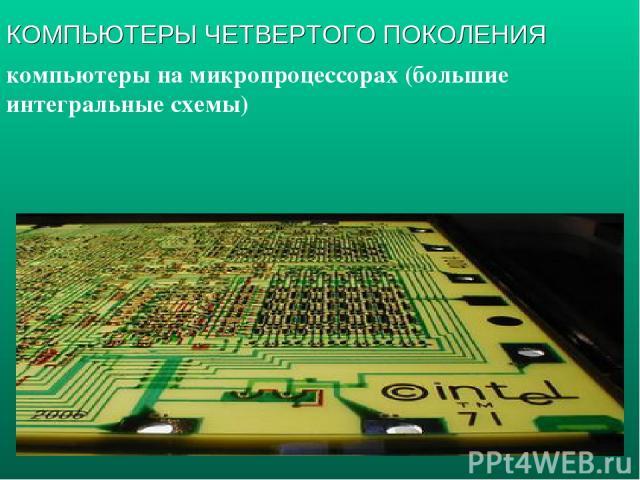 компьютеры на микропроцессорах (большие интегральные схемы) КОМПЬЮТЕРЫ ЧЕТВЕРТОГО ПОКОЛЕНИЯ