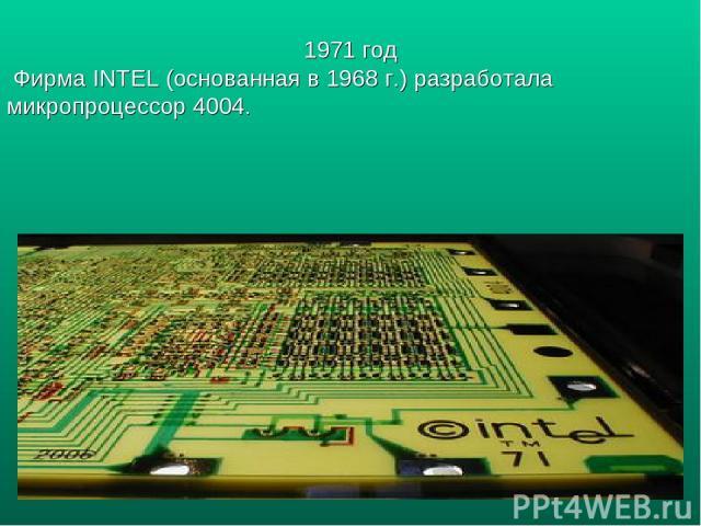 1971 год Фирма INTEL (основанная в 1968 г.) разработала микропроцессор 4004.