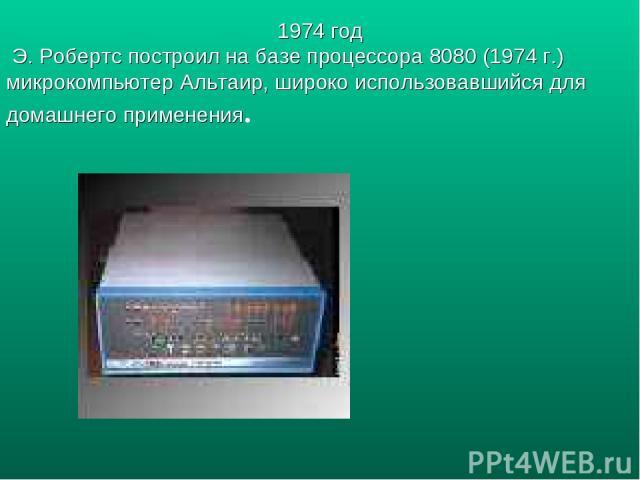 1974 год Э. Робертс построил на базе процессора 8080 (1974 г.) микрокомпьютер Альтаир, широко использовавшийся для домашнего применения.
