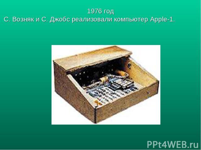 1976 год С. Возняк и С. Джобс реализовали компьютер Apple-1.