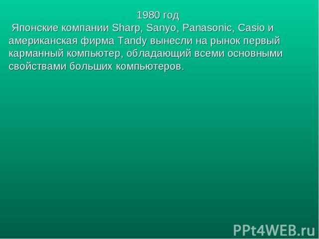 1980 год Японские компании Sharp, Sanyo, Panasonic, Casio и американская фирма Tandy вынесли на рынок первый карманный компьютер, обладающий всеми основными свойствами больших компьютеров.