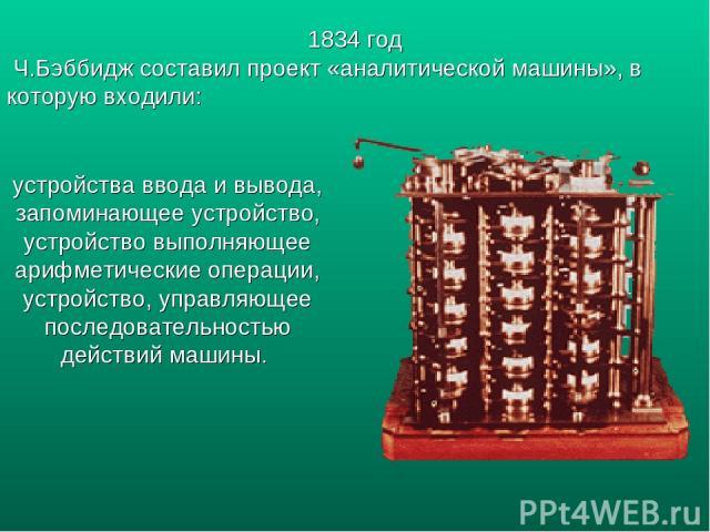 устройства ввода и вывода, запоминающее устройство, устройство выполняющее арифметические операции, устройство, управляющее последовательностью действий машины. 1834 год Ч.Бэббидж составил проект «аналитической машины», в которую входили: